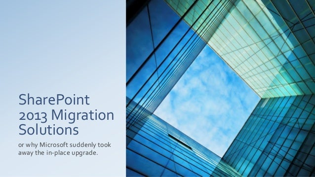 SharePoint2013 MigrationSolutionsor why Microsoft suddenly tookaway the in-place upgrade.