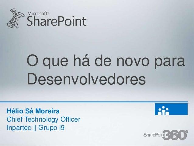 O que há de novo para      DesenvolvedoresHélio Sá MoreiraChief Technology OfficerInpartec || Grupo i9