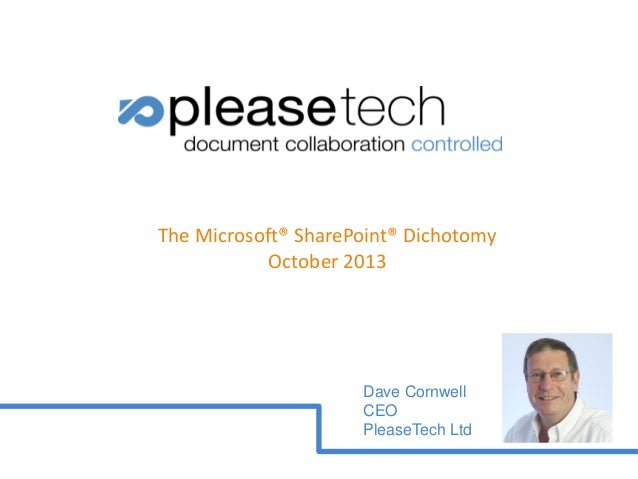 The Microsoft® SharePoint® Dichotomy October 2013  Dave Cornwell CEO PleaseTech Ltd