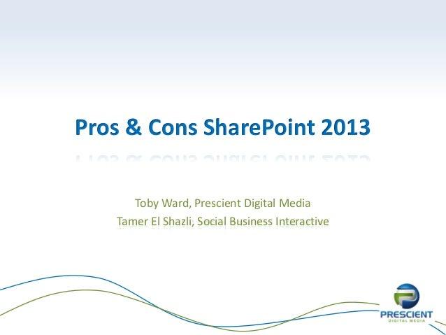 Pros & Cons SharePoint 2013      Toby Ward, Prescient Digital Media   Tamer El Shazli, Social Business Interactive