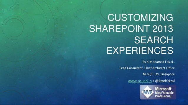 CUSTOMIZING SHAREPOINT 2013 SEARCH EXPERIENCES By K.Mohamed Faizal , Lead Consultant, Chief Architect Office NCS (P) Ltd, ...