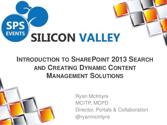 INTRODUCTION TO SHAREPOINT 2013 SEARCH AND CREATING DYNAMIC CONTENT MANAGEMENT SOLUTIONS Ryan McIntyre MCITP, MCPD Directo...