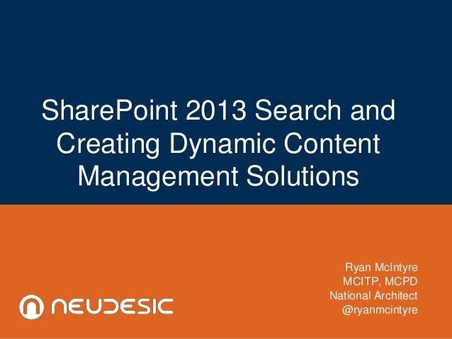 SharePoint 2013 Search and Creating Dynamic Content Management Solutions Ryan McIntyre MCITP, MCPD National Architect @rya...