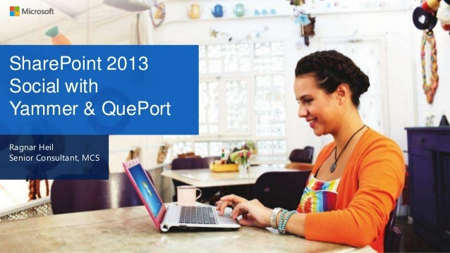 SharePoint 2013 Social with Yammer & QuePort Ragnar Heil Senior Consultant, MCS