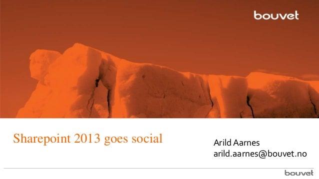Sharepoint 2013 goes social  Arild Aarnes arild.aarnes@bouvet.no