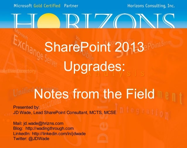 SharePoint 2013 Upgrades: Notes from the Field Presented by: JD Wade, Lead SharePoint Consultant, MCTS, MCSE Mail: jd.wade...