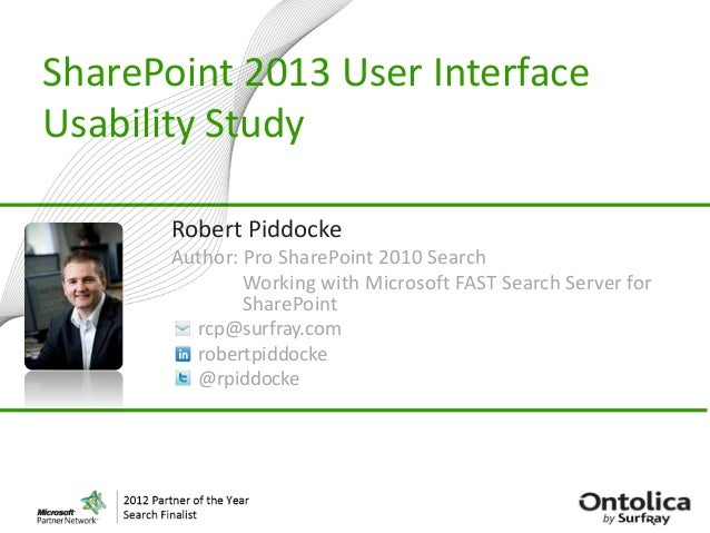 SharePoint 2013 User InterfaceUsability StudyRobert PiddockeAuthor: Pro SharePoint 2010 SearchWorking with Microsoft FAST ...