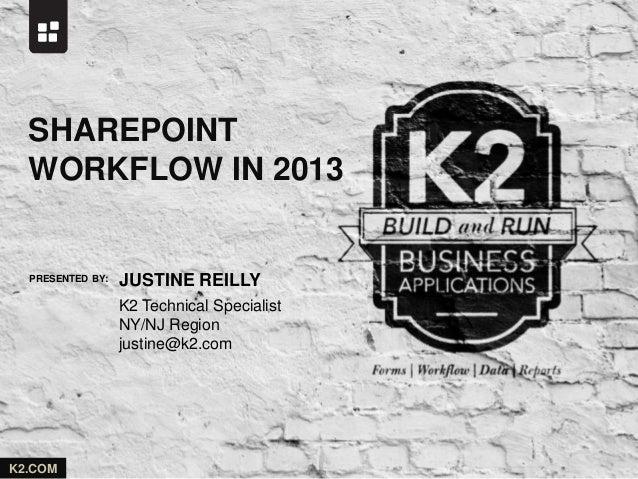 PRESENTED BY: K2.COM JUSTINE REILLY SHAREPOINT WORKFLOW IN 2013 K2 Technical Specialist NY/NJ Region justine@k2.com