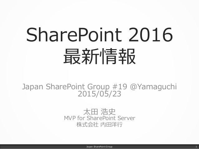 SharePoint 2016 最新情報 Japan SharePoint Group #19 @Yamaguchi 2015/05/23 太田 浩史 MVP for SharePoint Server 株式会社 内田洋行 Japan Shar...