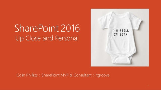 1 SharePoint 2016 Up Close and Personal Colin Phillips :: SharePoint MVP & Consultant :: itgroove