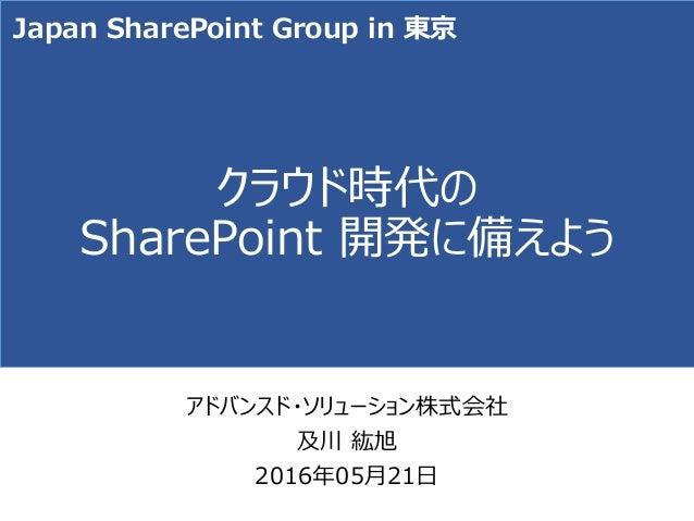 クラウド時代の SharePoint 開発に備えよう アドバンスド・ソリューション株式会社 及川 紘旭 2016年05月21日 Japan SharePoint Group in 東京