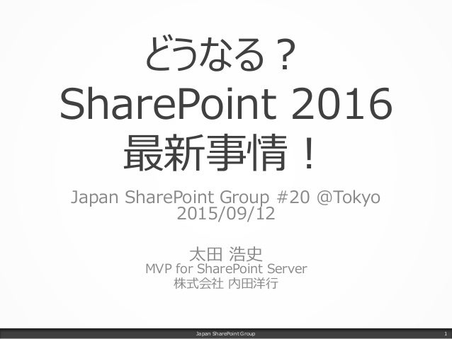 どうなる? SharePoint 2016 最新事情! Japan SharePoint Group #20 @Tokyo 2015/09/12 太田 浩史 MVP for SharePoint Server 株式会社 内田洋行 Japan S...