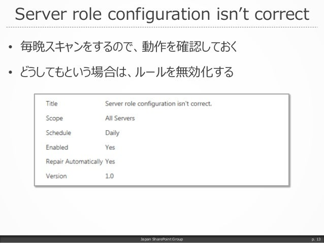 Server role configuration isn't correct • 毎晩スキャンをするので、動作を確認しておく • どうしてもという場合は、ルールを無効化する Japan SharePoint Group p. 13