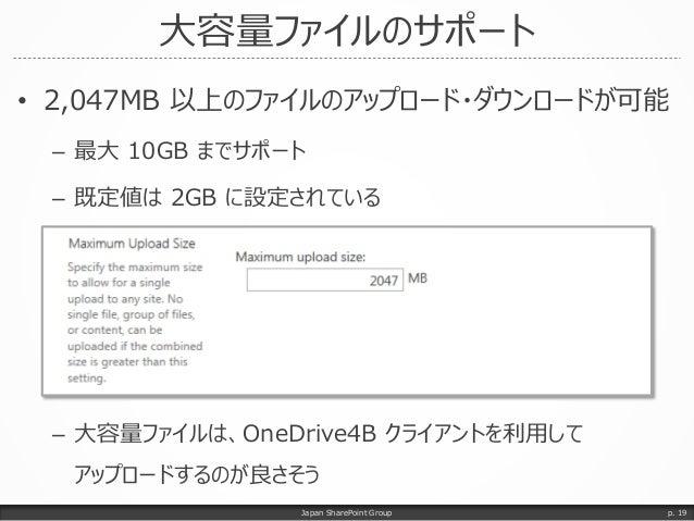 大容量ファイルのサポート • 2,047MB 以上のファイルのアップロード・ダウンロードが可能 – 最大 10GB までサポート – 既定値は 2GB に設定されている – 大容量ファイルは、OneDrive4B クライアントを利用して アップ...