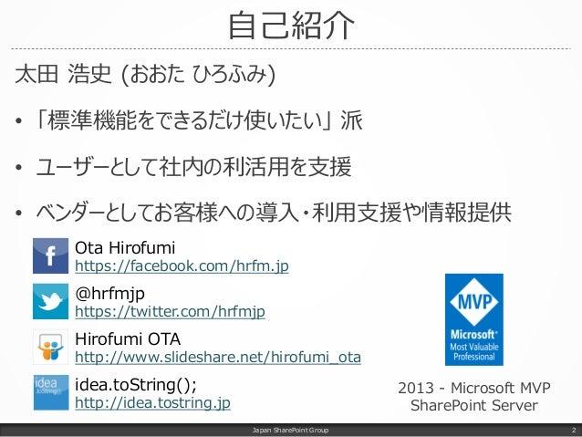 自己紹介 太田 浩史 (おおた ひろふみ) • 「標準機能をできるだけ使いたい」 派 • ユーザーとして社内の利活用を支援 • ベンダーとしてお客様への導入・利用支援や情報提供 Japan SharePoint Group Ota Hirofu...