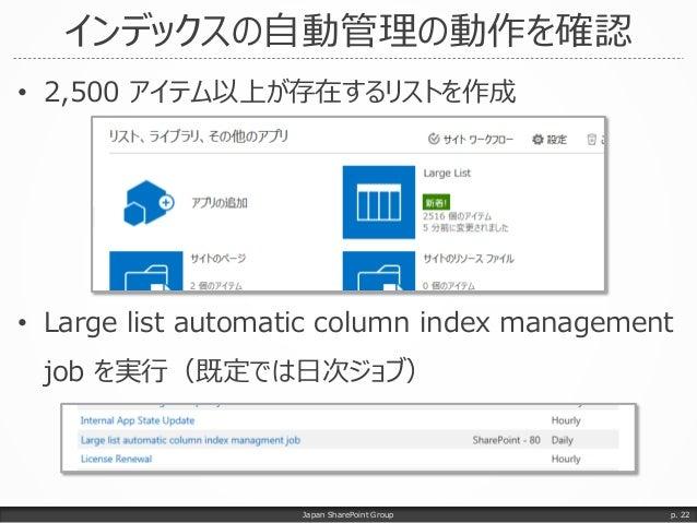 インデックスの自動管理の動作を確認 • 2,500 アイテム以上が存在するリストを作成 • Large list automatic column index management job を実行(既定では日次ジョブ) Japan ShareP...