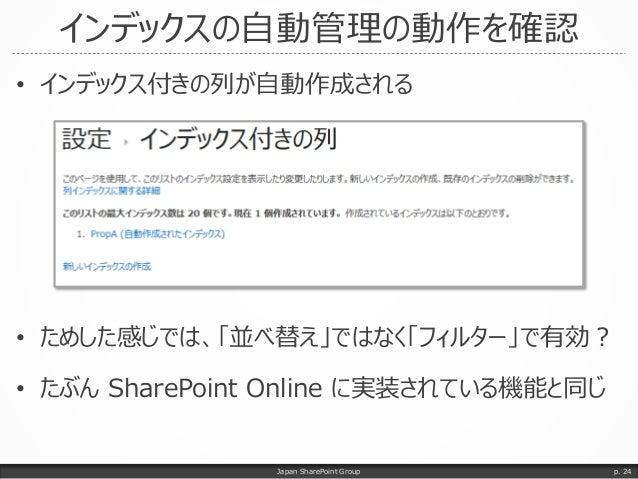 インデックスの自動管理の動作を確認 • インデックス付きの列が自動作成される • ためした感じでは、「並べ替え」ではなく「フィルター」で有効? • たぶん SharePoint Online に実装されている機能と同じ Japan ShareP...