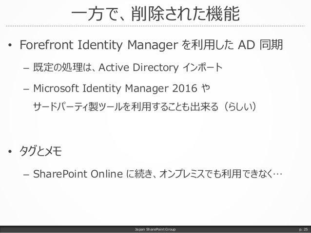 一方で、削除された機能 • Forefront Identity Manager を利用した AD 同期 – 既定の処理は、Active Directory インポート – Microsoft Identity Manager 2016 や サ...