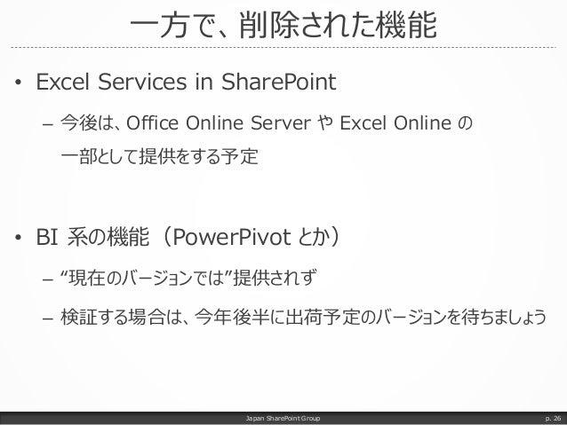 一方で、削除された機能 • Excel Services in SharePoint – 今後は、Office Online Server や Excel Online の 一部として提供をする予定 • BI 系の機能(PowerPivot と...