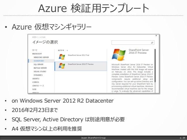 Azure 検証用テンプレート • Azure 仮想マシンギャラリー Japan SharePoint Group p. 28 • on Windows Server 2012 R2 Datacenter • 2016年2月23日まで • SQ...
