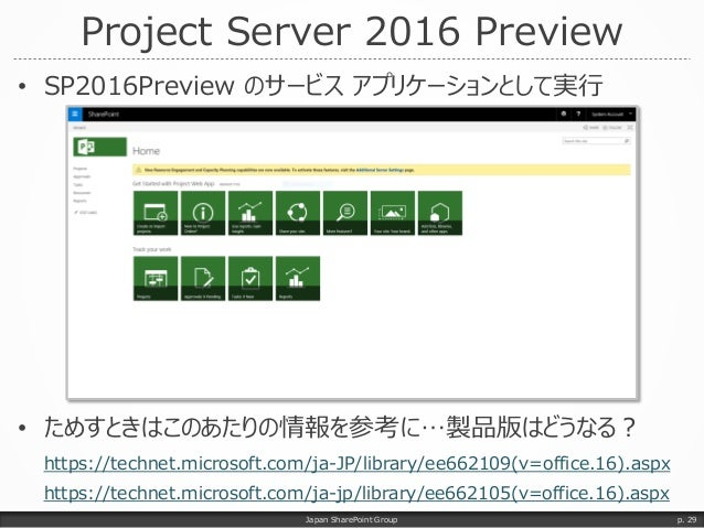 Project Server 2016 Preview • SP2016Preview のサービス アプリケーションとして実行 • ためすときはこのあたりの情報を参考に…製品版はどうなる? https://technet.microsoft.c...