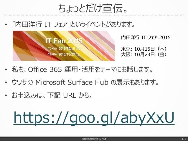 ちょっとだけ宣伝。 • 「内田洋行 IT フェア」というイベントがあります。 • 私も、Office 365 運用・活用をテーマにお話します。 • ウワサの Microsoft Surface Hub の展示もあります。 • お申込みは、下記 ...