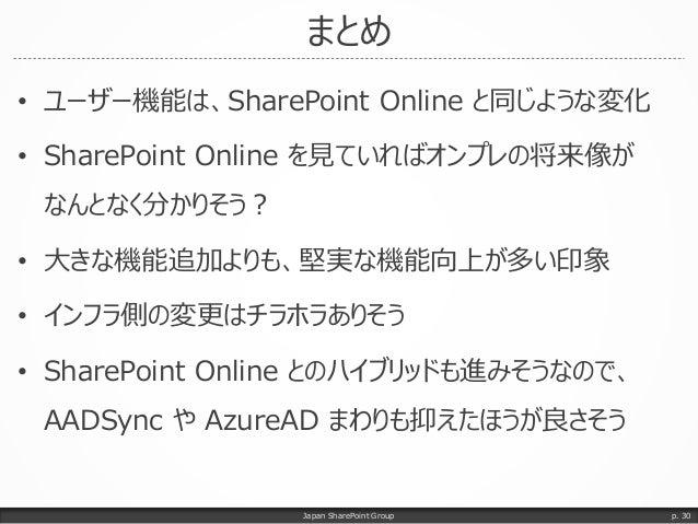 まとめ • ユーザー機能は、SharePoint Online と同じような変化 • SharePoint Online を見ていればオンプレの将来像が なんとなく分かりそう? • 大きな機能追加よりも、堅実な機能向上が多い印象 • インフラ側...