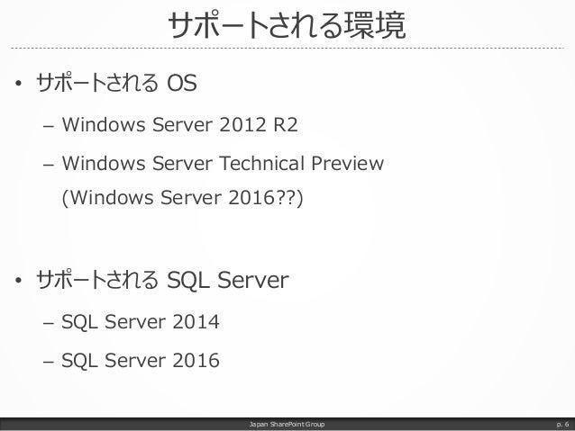 サポートされる環境 • サポートされる OS – Windows Server 2012 R2 – Windows Server Technical Preview (Windows Server 2016??) • サポートされる SQL S...
