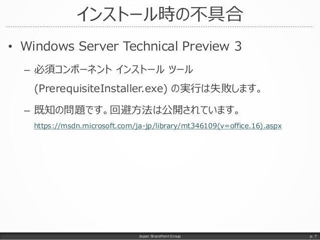 インストール時の不具合 • Windows Server Technical Preview 3 – 必須コンポーネント インストール ツール (PrerequisiteInstaller.exe) の実行は失敗します。 – 既知の問題です。回...