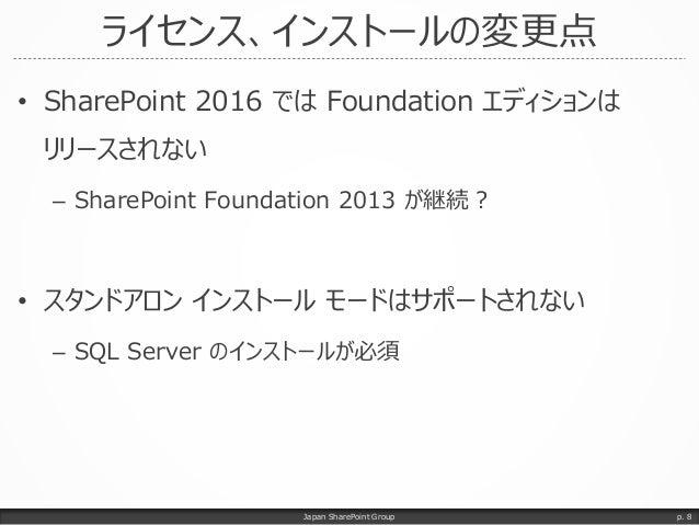 ライセンス、インストールの変更点 • SharePoint 2016 では Foundation エディションは リリースされない – SharePoint Foundation 2013 が継続? • スタンドアロン インストール モードはサ...