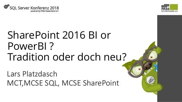 SharePoint 2016 BI or PowerBI ? Tradition oder doch neu? Lars Platzdasch MCT,MCSE SQL, MCSE SharePoint