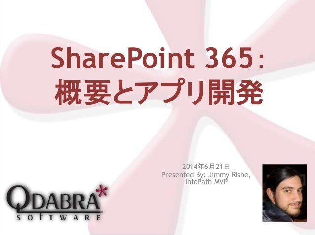 SharePoint 365: 概要とアプリ開発 2014年6月21日 Presented By: Jimmy Rishe, InfoPath MVP