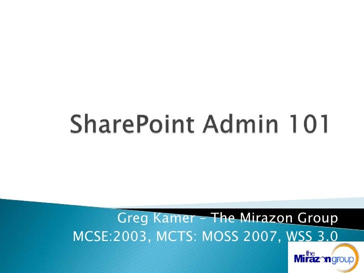 SharePoint Admin 101<br />Greg Kamer – The Mirazon Group<br />MCSE:2003, MCTS: MOSS 2007, WSS 3.0<br />