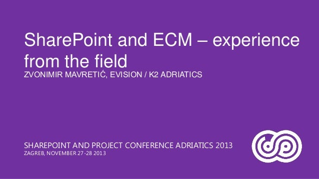 SharePoint and ECM – experience from the field ZVONIMIR MAVRETIĆ, EVISION / K2 ADRIATICS  SHAREPOINT AND PROJECT CONFERENC...