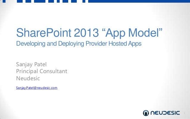 "1 SharePoint 2013 ""App Model"" Developing and Deploying Provider HostedApps Sanjay Patel Principal Consultant Neudesic Sanj..."