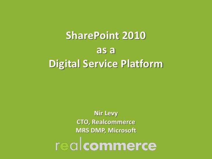 SharePoint 2010          as aDigital Service Platform           Nir Levy     CTO, Realcommerce     MRS DMP, Microsoft