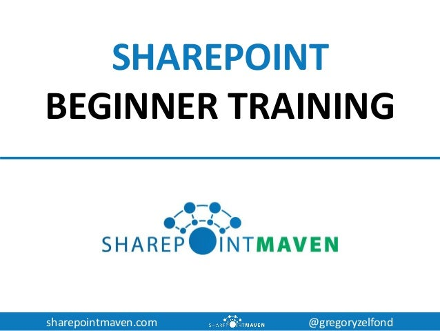 sharepointmaven.com @gregoryzelfond SHAREPOINT BEGINNER TRAINING
