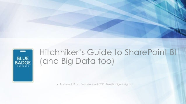 Hitchhiker's Guide to SharePoint BI(and Big Data too)◦ Andrew J. Brust, Founder and CEO, Blue Badge Insights