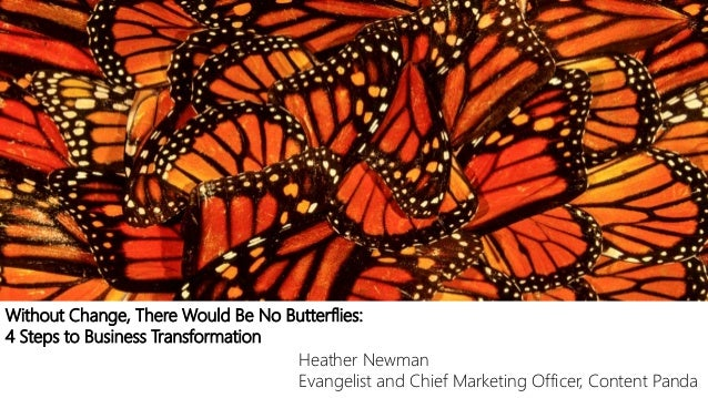 Without Change, There Would Be No Butterflies: 4 Steps to Business Transformation Heather Newman Evangelist and Chief Mark...