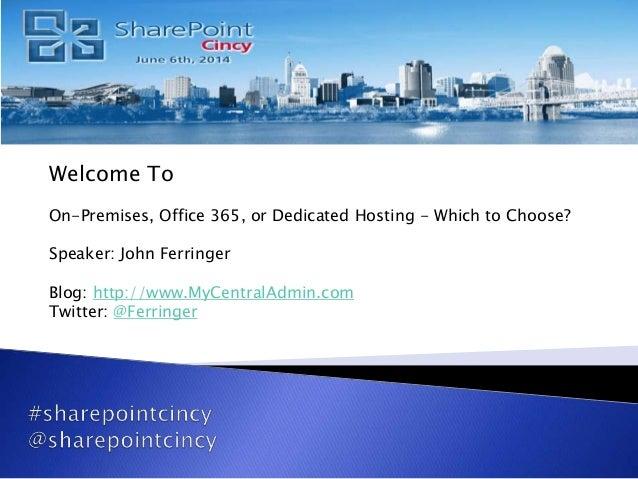 Welcome To On-Premises, Office 365, or Dedicated Hosting - Which to Choose? Speaker: John Ferringer Blog: http://www.MyCen...