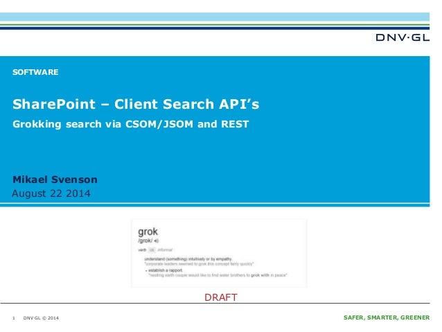 Grokking search via CSOM/JSOM and REST  Mikael Svenson  August 22 2014  DNV GL © 2014  DRAFT  August 22 2014 SAFER, SMARTE...