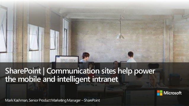 SharePoint | Communication sites help power the mobile and intelligent intranet MarkKashman,SeniorProductMarketingManager–...