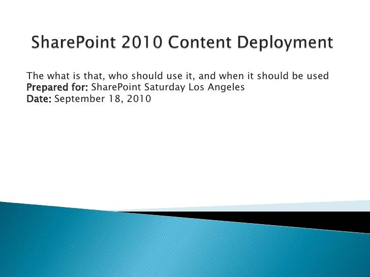 SharePoint 2010 Content Deployment<br />The what is that, who should use it, and when it should be used<br />Prepared for:...