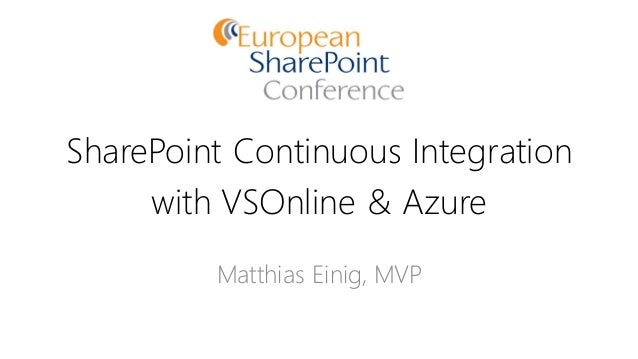 SharePoint Continuous Integration with VSOnline & Azure Matthias Einig, MVP