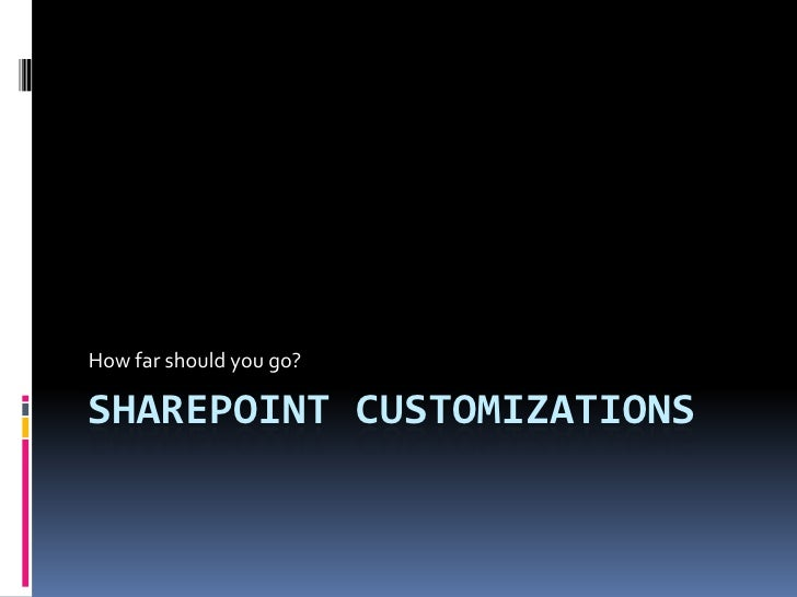 How far should you go?  SHAREPOINT CUSTOMIZATIONS