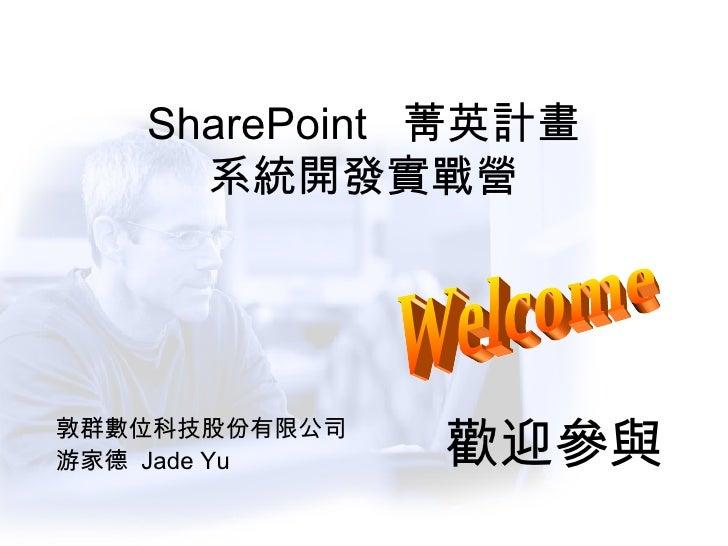 SharePoint  菁英計畫 系統開發實戰營 敦群數位科技股份有限公司 游家德  Jade Yu Welcome 歡迎參與