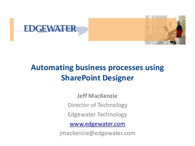 Automating business processes using  SharePoint Designer  Jeff MacKenzie  Director of Technology  Edgewater Technology  ww...
