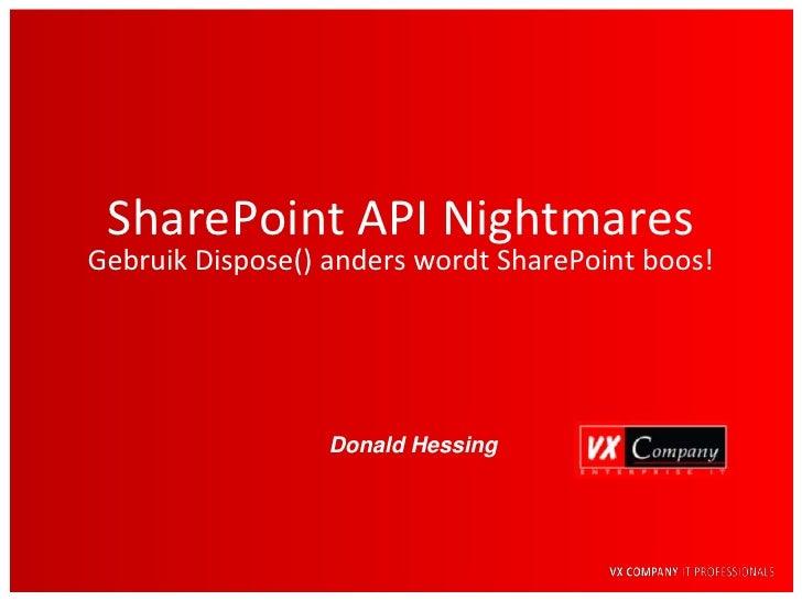 SharePoint API Nightmares Gebruik Dispose() anders wordt SharePoint boos!                       Donald Hessing