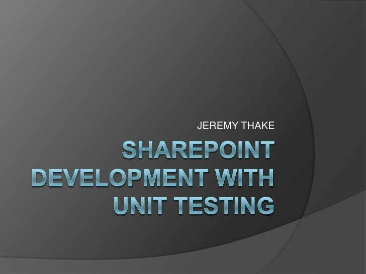 SharePoint Development with Unit Testing<br />JEREMY THAKE<br />