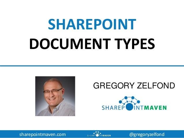 sharepointmaven.com @gregoryzelfond SHAREPOINT DOCUMENT TYPES GREGORY ZELFOND